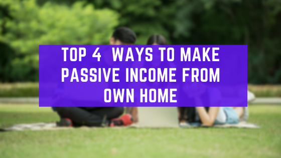 Top 4 Ways To Make Passive Income From Own Home