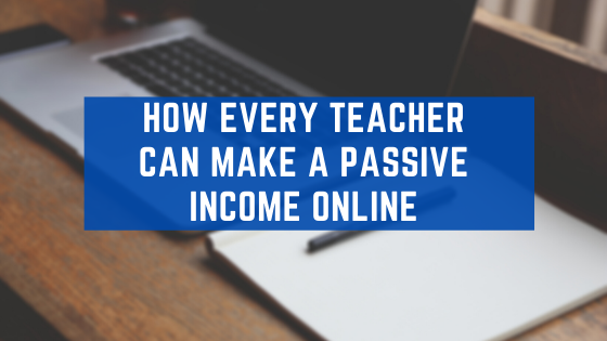 How Every Teacher Can Make A Passive Income Online