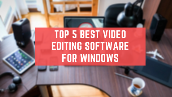 Top 5 Best Video Editing Software For Windows