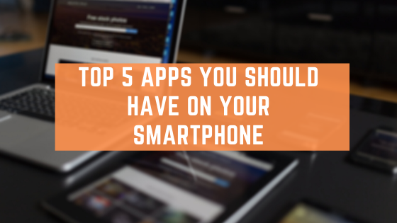 Top 5 Apps You Should Have On Your Smartphone