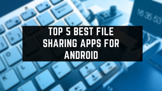Top 5 Best File Sharing Apps For Android